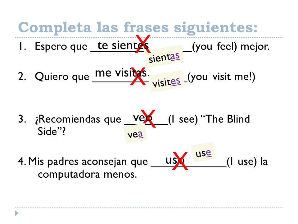 1. Espero que ________________(you feel) mejor. 2. Quiero que _______________(you visit me!) 3. ¿Recomiendas que _______(I see) The Blind Side? 4. Mis