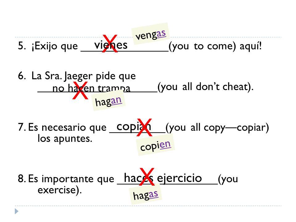 5. ¡Exijo que ______________(you to come) aquí! 6. La Sra. Jaeger pide que ___________________(you all dont cheat). 7. Es necesario que _________(you