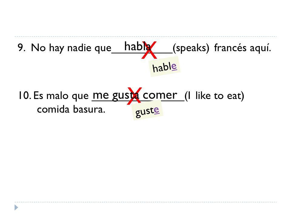 9. No hay nadie que__________(speaks) francés aquí. 10. Es malo que _______________(I like to eat) comida basura. X X me gusta comer habla hable guste