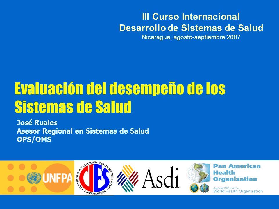 Evaluación del desempeño de los Sistemas de Salud José Ruales Asesor Regional en Sistemas de Salud OPS/OMS III Curso Internacional Desarrollo de Siste