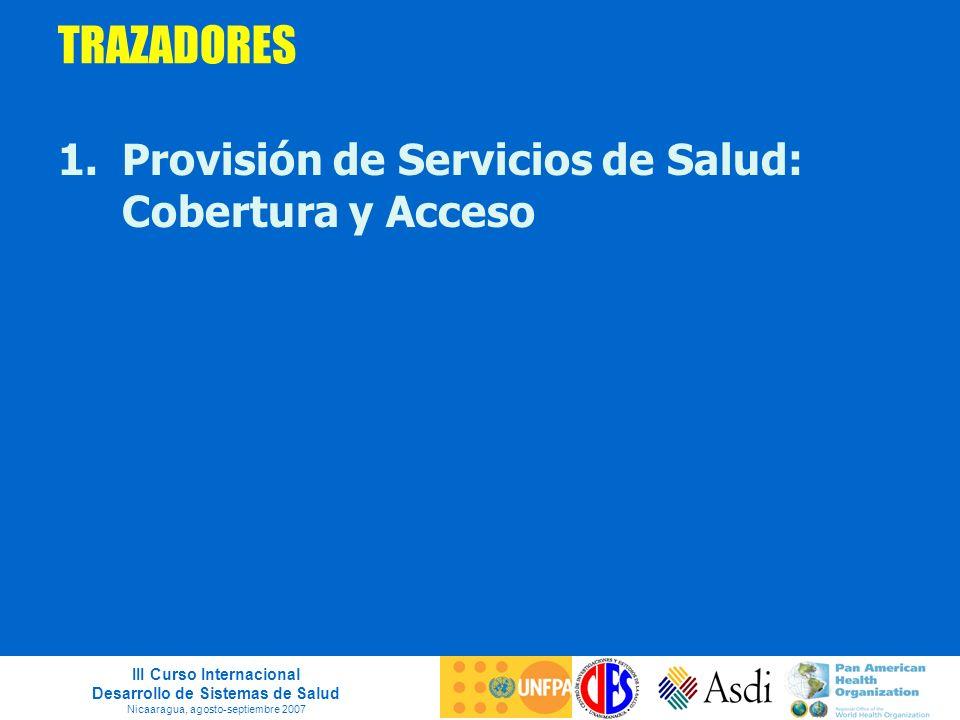 III Curso Internacional Desarrollo de Sistemas de Salud Nicaaragua, agosto-septiembre 2007 TRAZADORES 1.Provisión de Servicios de Salud: Cobertura y A