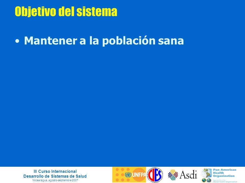III Curso Internacional Desarrollo de Sistemas de Salud Nicaaragua, agosto-septiembre 2007 Objetivo del sistema Mantener a la población sana