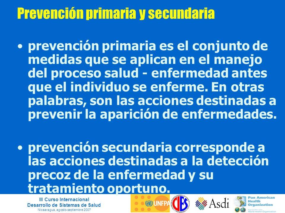 III Curso Internacional Desarrollo de Sistemas de Salud Nicaaragua, agosto-septiembre 2007 Prevención primaria y secundaria prevención primaria es el