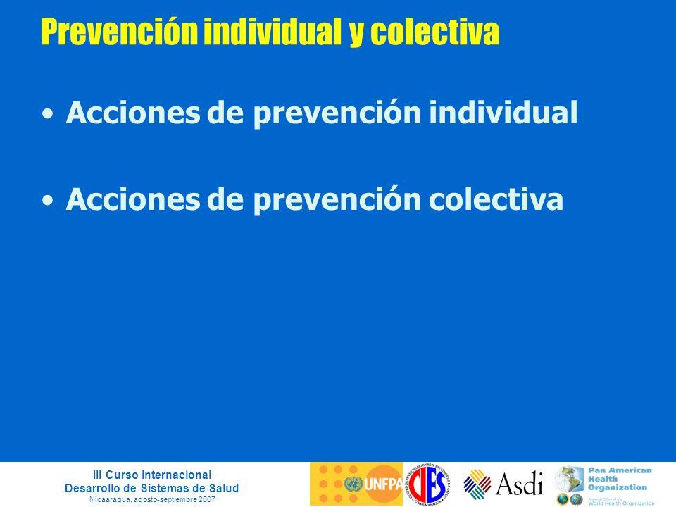 III Curso Internacional Desarrollo de Sistemas de Salud Nicaaragua, agosto-septiembre 2007 Prevención individual y colectiva Acciones de prevención in