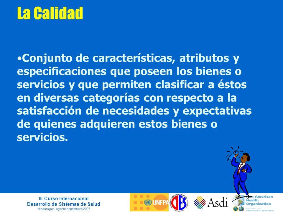 III Curso Internacional Desarrollo de Sistemas de Salud Nicaaragua, agosto-septiembre 2007 La Calidad Conjunto de características, atributos y especif