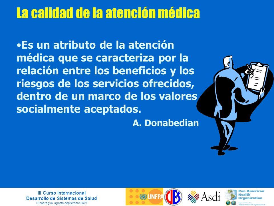 III Curso Internacional Desarrollo de Sistemas de Salud Nicaaragua, agosto-septiembre 2007 La calidad de la atención médica Es un atributo de la atenc