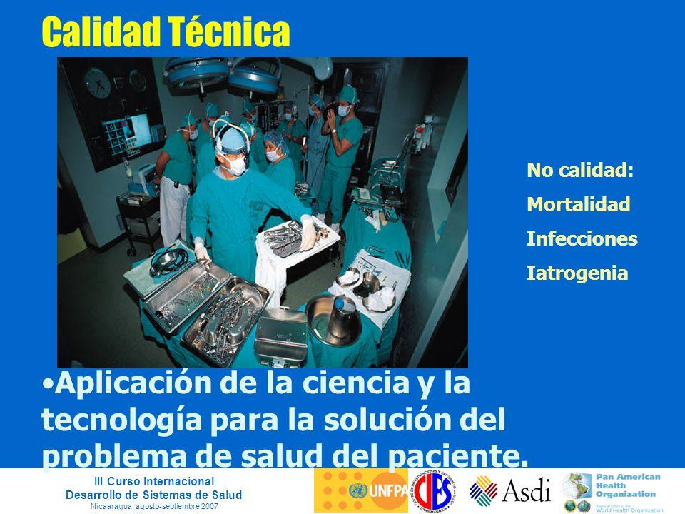 III Curso Internacional Desarrollo de Sistemas de Salud Nicaaragua, agosto-septiembre 2007 Calidad Técnica Aplicación de la ciencia y la tecnología pa