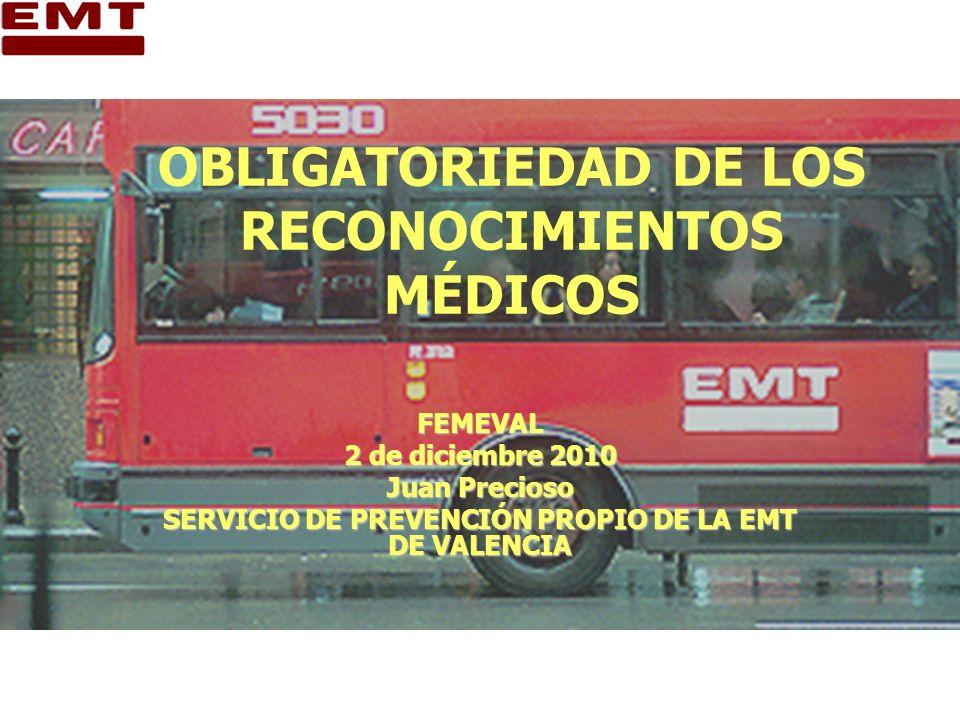 OBLIGATORIEDAD DE LOS RECONOCIMIENTOS MÉDICOS FEMEVAL 2 de diciembre 2010 Juan Precioso SERVICIO DE PREVENCIÓN PROPIO DE LA EMT DE VALENCIA