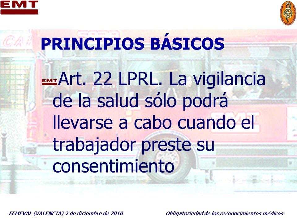 FEMEVAL (VALENCIA) 2 de diciembre de 2010Obligatoriedad de los reconocimientos médicos PRINCIPIOS BÁSICOS Art. 22 LPRL. La vigilancia de la salud sólo