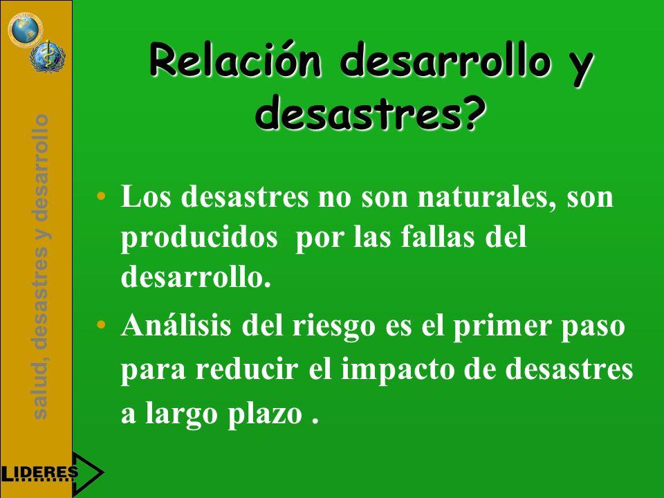 salud, desastres y desarrollo Relación desarrollo y desastres? Los desastres no son naturales, son producidos por las fallas del desarrollo. Análisis