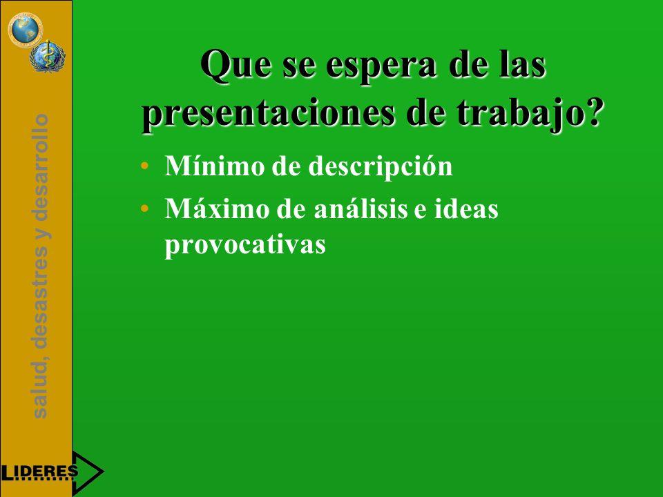 salud, desastres y desarrollo Que se espera de las presentaciones de trabajo? Mínimo de descripción Máximo de análisis e ideas provocativas