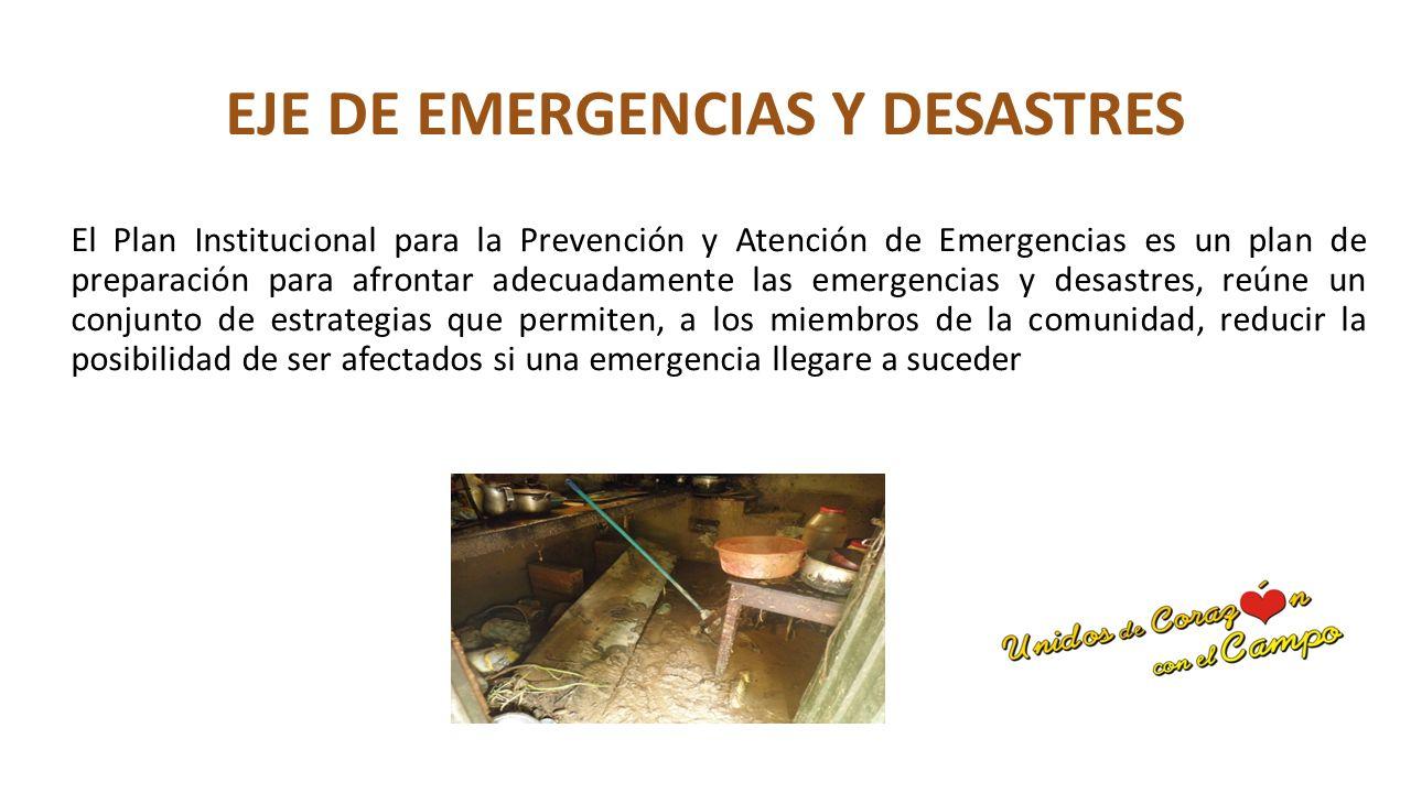 EJE DE EMERGENCIAS Y DESASTRES El Plan Institucional para la Prevención y Atención de Emergencias es un plan de preparación para afrontar adecuadamente las emergencias y desastres, reúne un conjunto de estrategias que permiten, a los miembros de la comunidad, reducir la posibilidad de ser afectados si una emergencia llegare a suceder