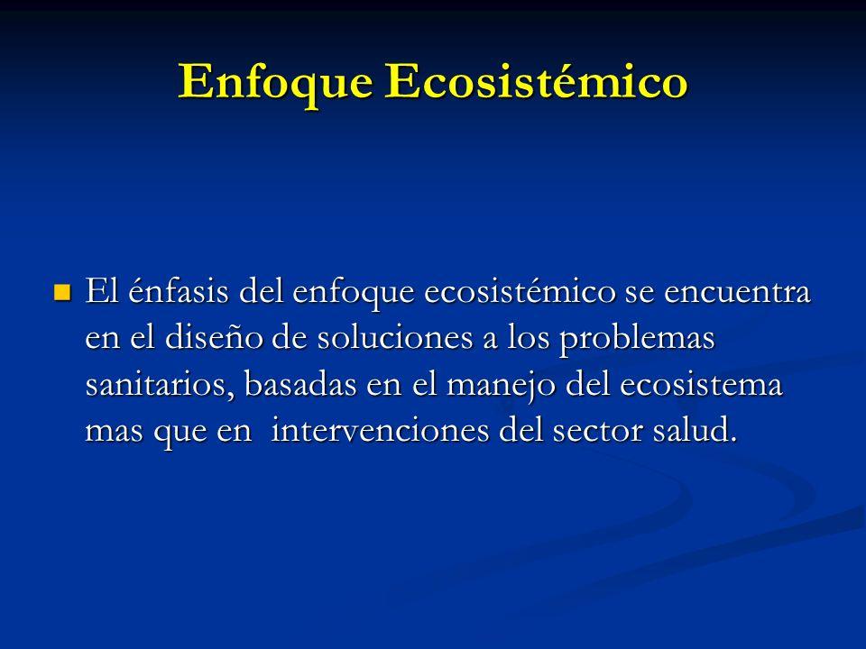 Enfoque Ecosistémico El énfasis del enfoque ecosistémico se encuentra en el diseño de soluciones a los problemas sanitarios, basadas en el manejo del