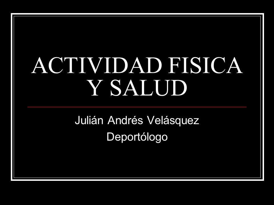 ACTIVIDAD FISICA Y SALUD Julián Andrés Velásquez Deportólogo