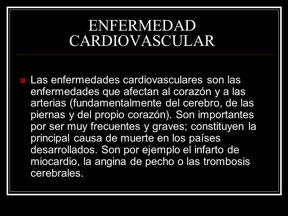 ENFERMEDAD CARDIOVASCULAR Las enfermedades cardiovasculares son las enfermedades que afectan al corazón y a las arterias (fundamentalmente del cerebro, de las piernas y del propio corazón).