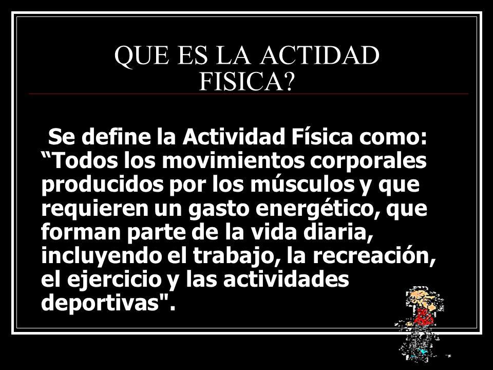 QUE ES LA ACTIDAD FISICA? Se define la Actividad Física como: Todos los movimientos corporales producidos por los músculos y que requieren un gasto en