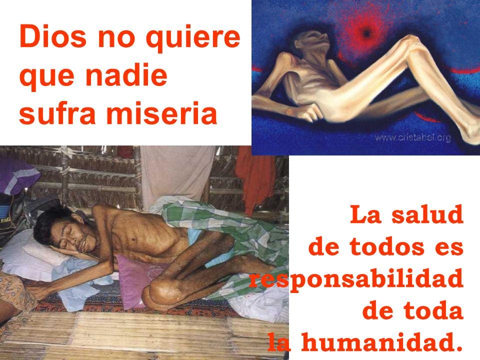 Dios no quiere que nadie sufra miseria La salud de todos es responsabilidad de toda la humanidad.