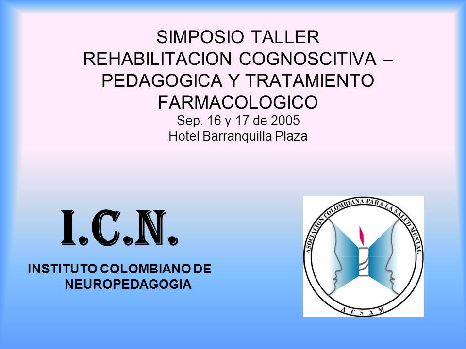 SIMPOSIO TALLER REHABILITACION COGNOSCITIVA – PEDAGOGICA Y TRATAMIENTO FARMACOLOGICO Sep. 16 y 17 de 2005 Hotel Barranquilla Plaza I.C.N. INSTITUTO CO