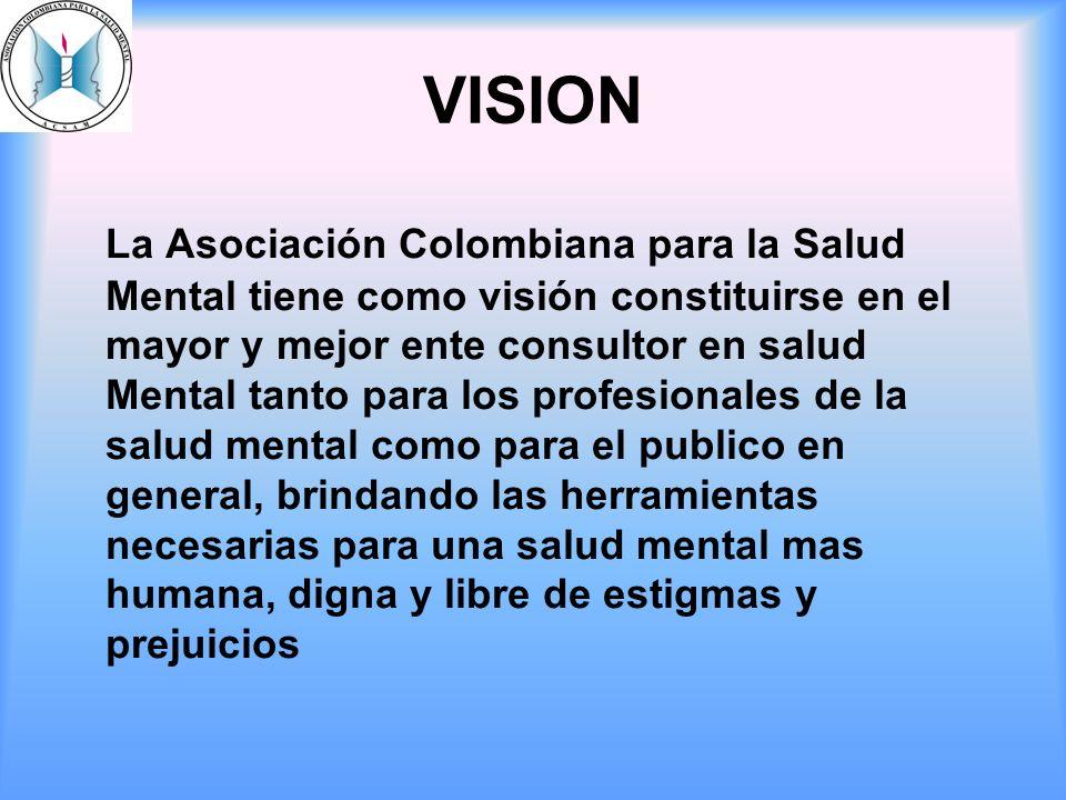 VISION La Asociación Colombiana para la Salud Mental tiene como visión constituirse en el mayor y mejor ente consultor en salud Mental tanto para los