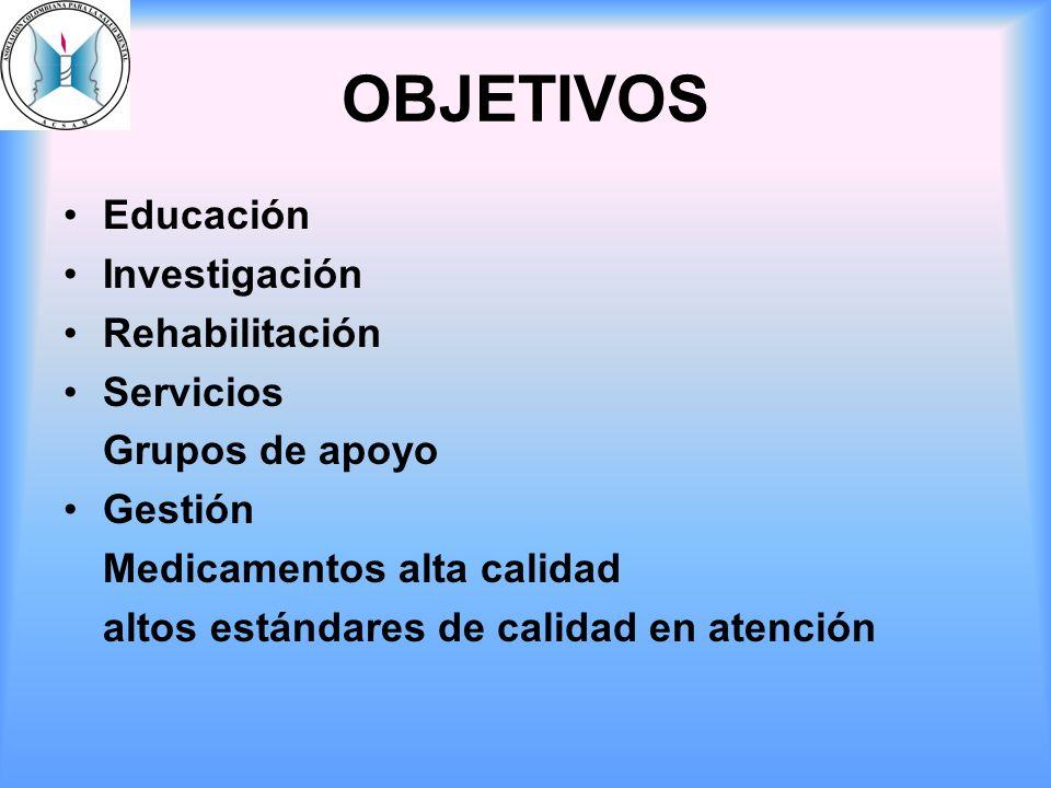 OBJETIVOS Educación Investigación Rehabilitación Servicios Grupos de apoyo Gestión Medicamentos alta calidad altos estándares de calidad en atención