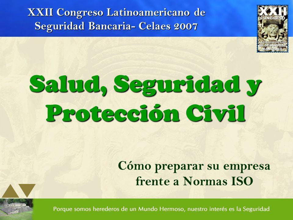 Salud, Seguridad y Protección Civil Cómo preparar su empresa frente a Normas ISO XXII Congreso Latinoamericano de Seguridad Bancaria- Celaes 2007