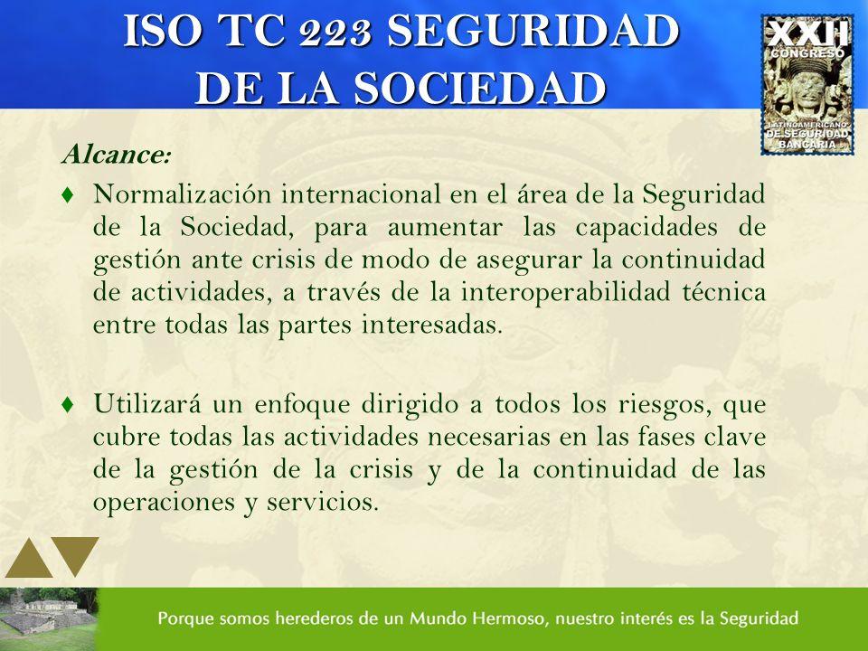 ISO TC 223 SEGURIDAD DE LA SOCIEDAD Alcance: t Normalización internacional en el área de la Seguridad de la Sociedad, para aumentar las capacidades de