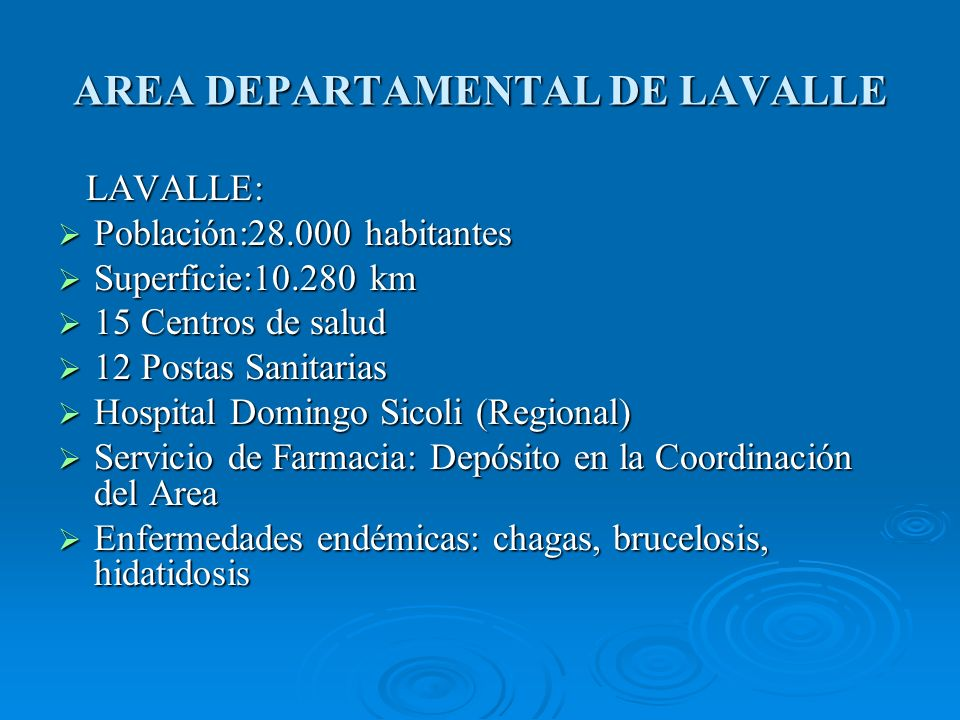 AREA DEPARTAMENTAL DE LAVALLE LAVALLE: LAVALLE: Población:28.000 habitantes Población:28.000 habitantes Superficie:10.280 km Superficie:10.280 km 15 Centros de salud 15 Centros de salud 12 Postas Sanitarias 12 Postas Sanitarias Hospital Domingo Sicoli (Regional) Hospital Domingo Sicoli (Regional) Servicio de Farmacia: Depósito en la Coordinación del Area Servicio de Farmacia: Depósito en la Coordinación del Area Enfermedades endémicas: chagas, brucelosis, hidatidosis Enfermedades endémicas: chagas, brucelosis, hidatidosis