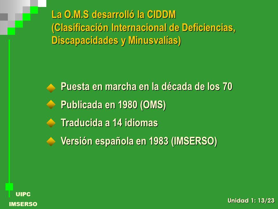 UIPC IMSERSO La O.M.S desarrolló la CIDDM (Clasificación Internacional de Deficiencias, Discapacidades y Minusvalías) Puesta en marcha en la década de