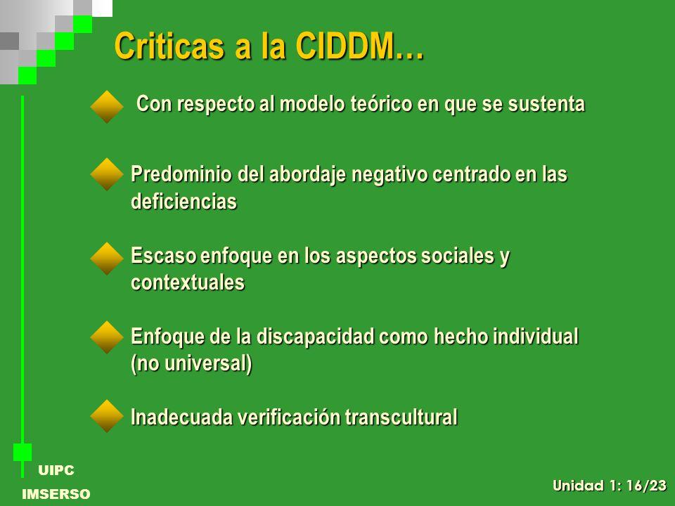 UIPC IMSERSO Criticas a la CIDDM… Con respecto al modelo teórico en que se sustenta Predominio del abordaje negativo centrado en las deficiencias Esca