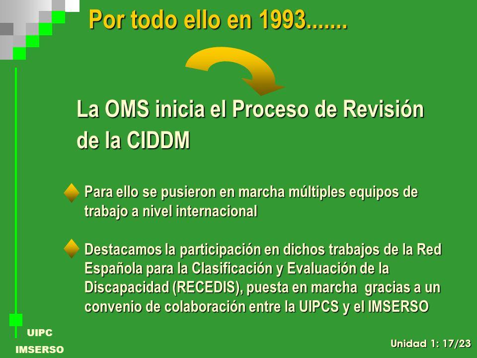 UIPC IMSERSO La OMS inicia el Proceso de Revisión de la CIDDM Por todo ello en 1993....... Para ello se pusieron en marcha múltiples equipos de trabaj
