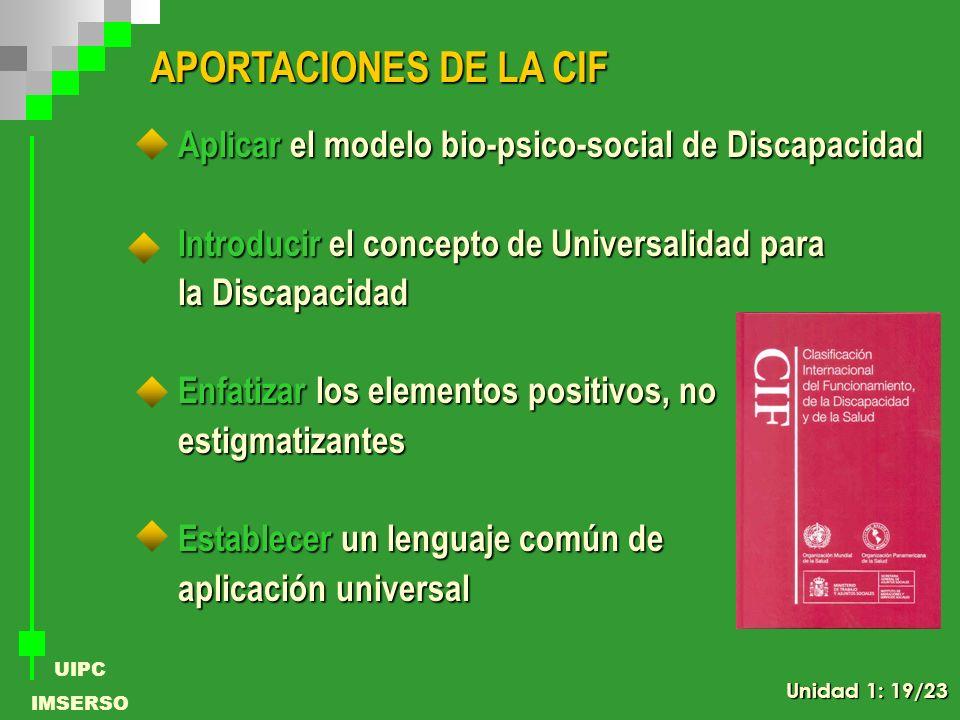 UIPC IMSERSO APORTACIONES DE LA CIF Aplicar el modelo bio-psico-social de Discapacidad Introducir el concepto de Universalidad para la Discapacidad En