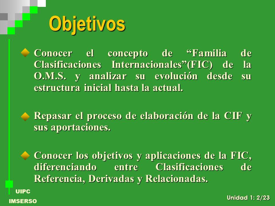 UIPC IMSERSO Objetivos Conocer el concepto de Familia de Clasificaciones Internacionales(FIC) de la O.M.S. y analizar su evolución desde su estructura