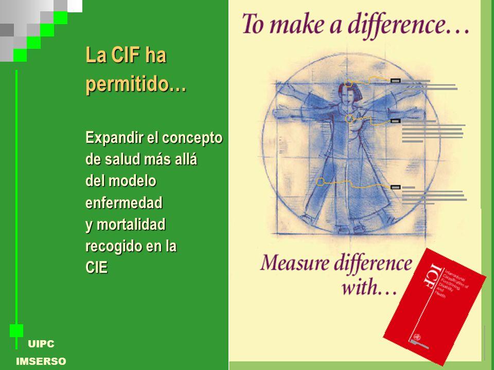 UIPC IMSERSO La CIF ha permitido… Expandir el concepto de salud más allá del modelo enfermedad y mortalidad recogido en la CIE