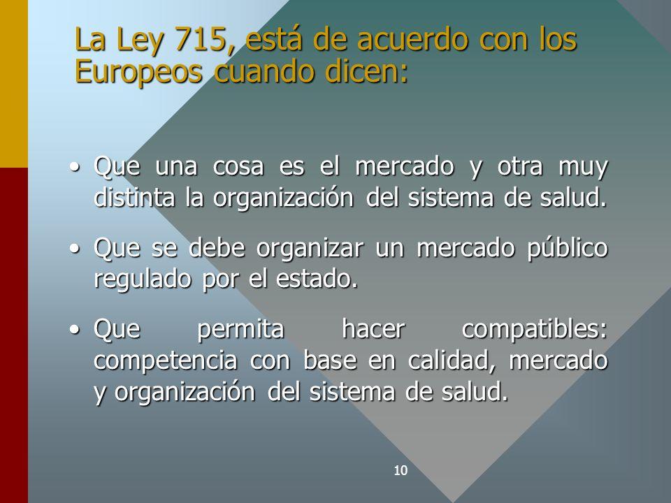 10 La Ley 715, está de acuerdo con los Europeos cuando dicen: Que una cosa es el mercado y otra muy distinta la organización del sistema de salud.Que una cosa es el mercado y otra muy distinta la organización del sistema de salud.