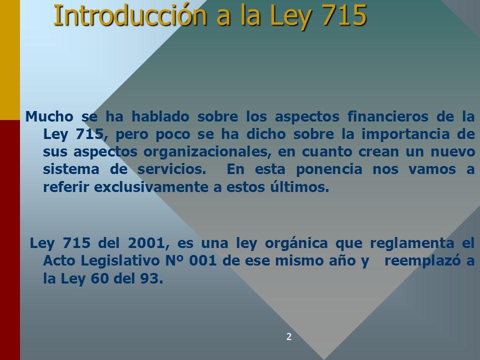 2 Introducción a la Ley 715 Mucho se ha hablado sobre los aspectos financieros de la Ley 715, pero poco se ha dicho sobre la importancia de sus aspectos organizacionales, en cuanto crean un nuevo sistema de servicios.