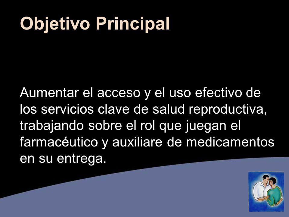 Objetivo Principal Aumentar el acceso y el uso efectivo de los servicios clave de salud reproductiva, trabajando sobre el rol que juegan el farmacéutico y auxiliare de medicamentos en su entrega.