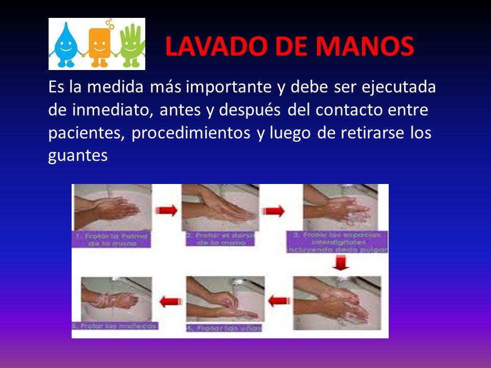 LAVADO DE MANOS Es la medida más importante y debe ser ejecutada de inmediato, antes y después del contacto entre pacientes, procedimientos y luego de retirarse los guantes