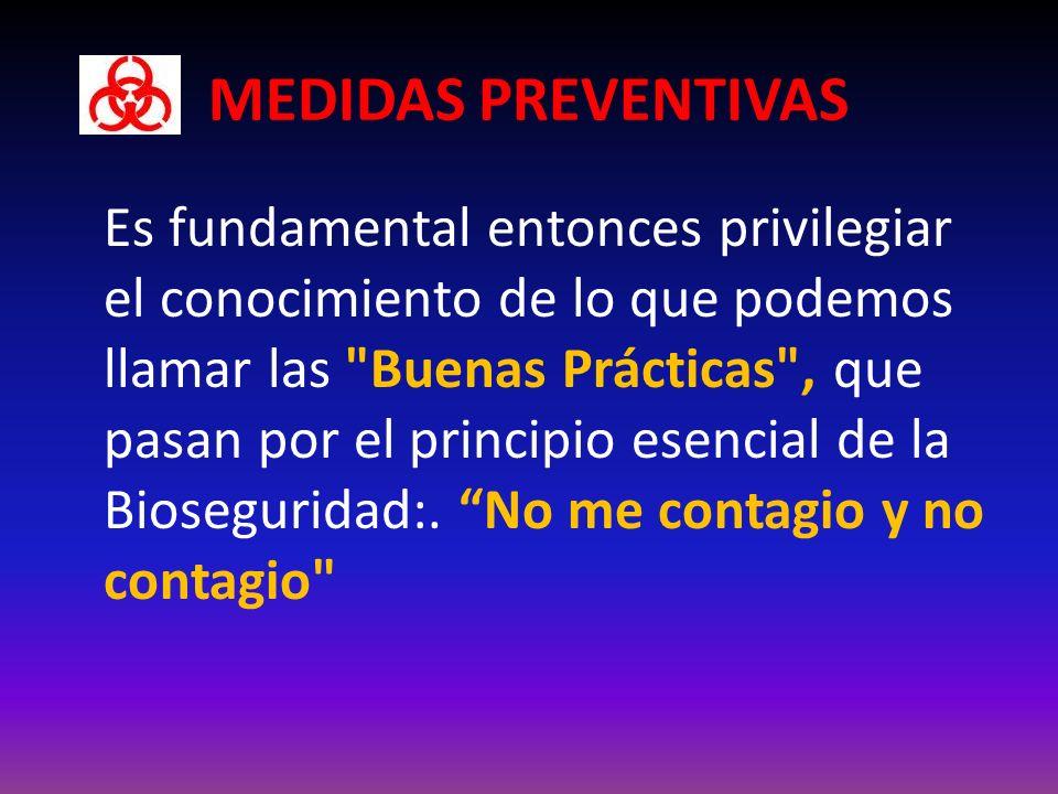 MEDIDAS PREVENTIVAS Es fundamental entonces privilegiar el conocimiento de lo que podemos llamar las Buenas Prácticas , que pasan por el principio esencial de la Bioseguridad:.