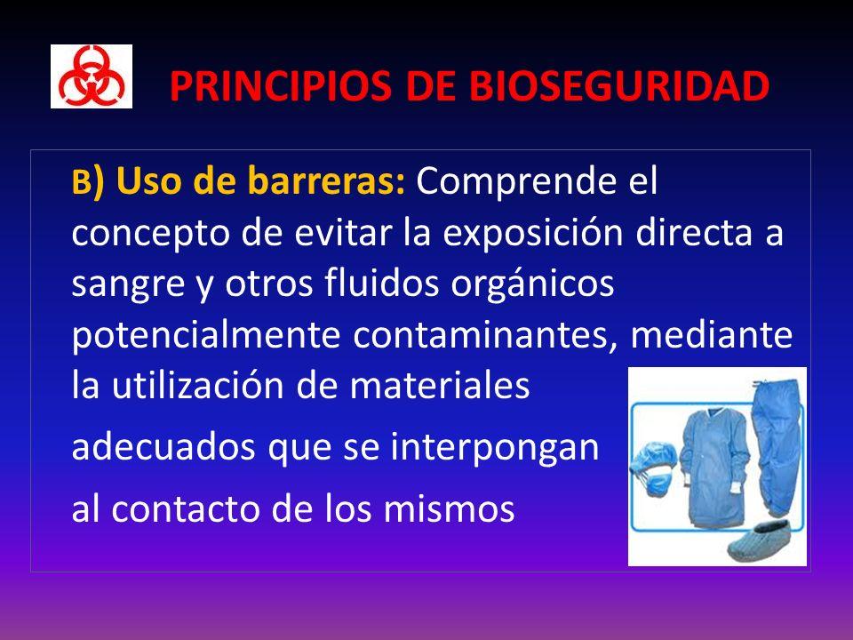 PRINCIPIOS DE BIOSEGURIDAD B ) Uso de barreras: Comprende el concepto de evitar la exposición directa a sangre y otros fluidos orgánicos potencialmente contaminantes, mediante la utilización de materiales adecuados que se interpongan al contacto de los mismos