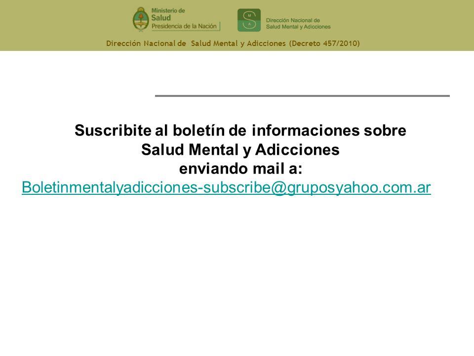 Dirección Nacional de Salud Mental y Adicciones (Decreto 457/2010) Suscribite al boletín de informaciones sobre Salud Mental y Adicciones enviando mai