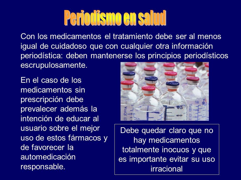 Con los medicamentos el tratamiento debe ser al menos igual de cuidadoso que con cualquier otra información periodística: deben mantenerse los princip