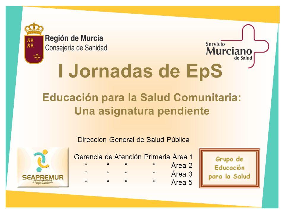 I Jornadas de EpS Educación para la Salud Comunitaria: Una asignatura pendiente Dirección General de Salud Pública Gerencia de Atención Primaria Área 1 Área 2 Área 3 Área 5