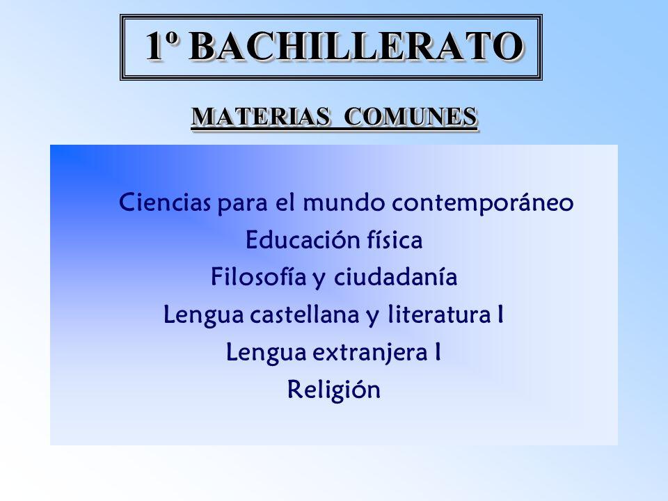 1º BACHILLERATO MATERIAS COMUNES Ciencias para el mundo contemporáneo Educación física Filosofía y ciudadanía Lengua castellana y literatura I Lengua extranjera I Religión