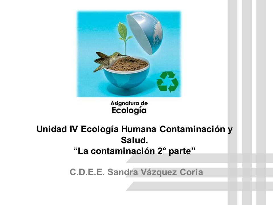 Unidad IV Ecología Humana Contaminación y Salud.La contaminación 2° parte C.D.E.E.
