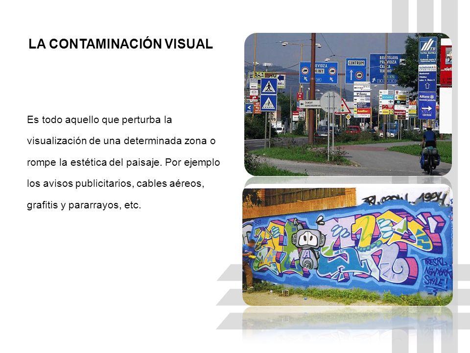 LA CONTAMINACIÓN VISUAL Es todo aquello que perturba la visualización de una determinada zona o rompe la estética del paisaje.
