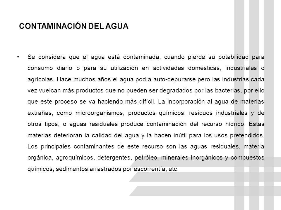 CONTAMINACIÓN DEL AGUA Se considera que el agua está contaminada, cuando pierde su potabilidad para consumo diario o para su utilización en actividades domésticas, industriales o agrícolas.