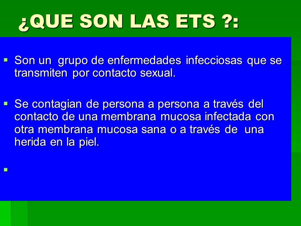 ¿QUE SON LAS ETS ?: Son un grupo de enfermedades infecciosas que se transmiten por contacto sexual. Son un grupo de enfermedades infecciosas que se tr