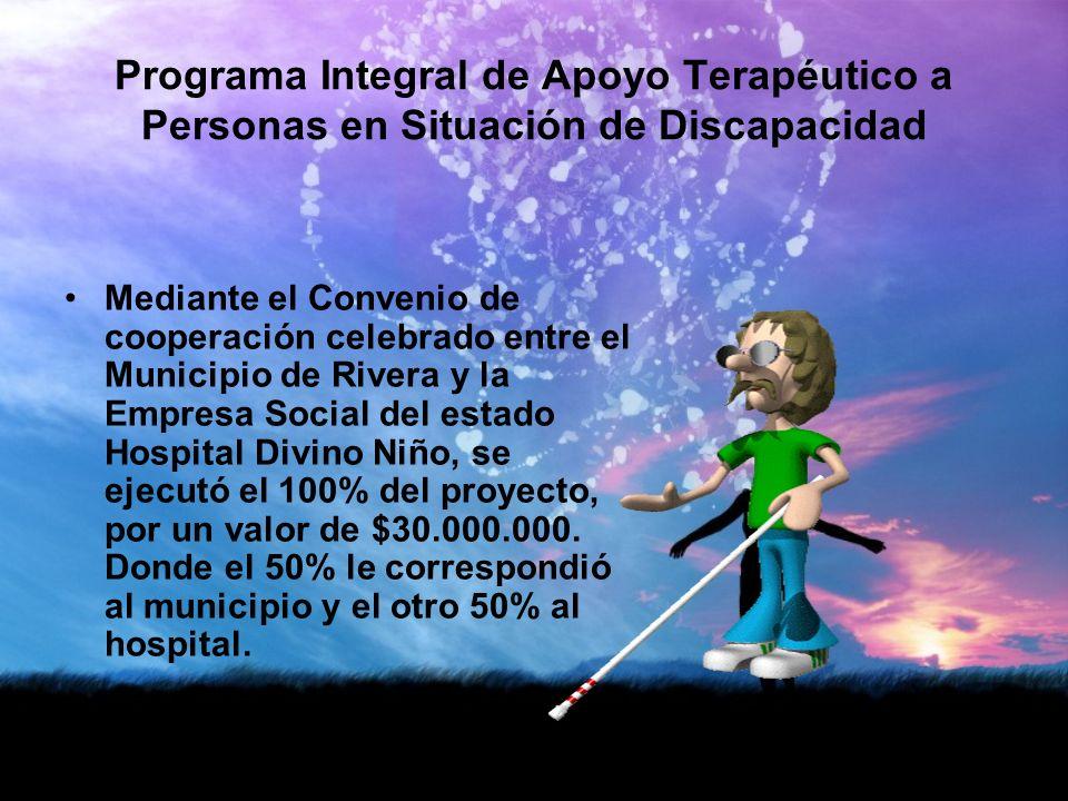 Programa Integral de Apoyo Terapéutico a Personas en Situación de Discapacidad Mediante el Convenio de cooperación celebrado entre el Municipio de Rivera y la Empresa Social del estado Hospital Divino Niño, se ejecutó el 100% del proyecto, por un valor de $30.000.000.