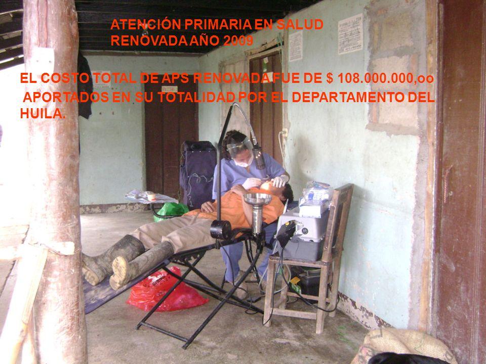 ATENCIÓN PRIMARIA EN SALUD RENOVADA AÑO 2009 EL COSTO TOTAL DE APS RENOVADA FUE DE $ 108.000.000,oo APORTADOS EN SU TOTALIDAD POR EL DEPARTAMENTO DEL HUILA.