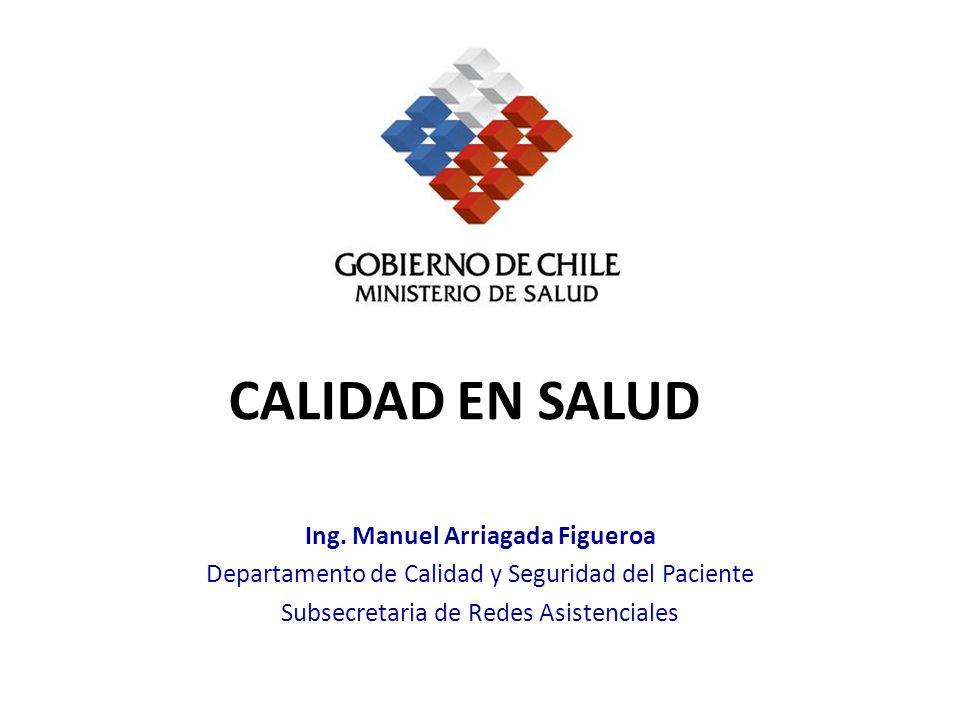 CALIDAD EN SALUD Ing. Manuel Arriagada Figueroa Departamento de Calidad y Seguridad del Paciente Subsecretaria de Redes Asistenciales